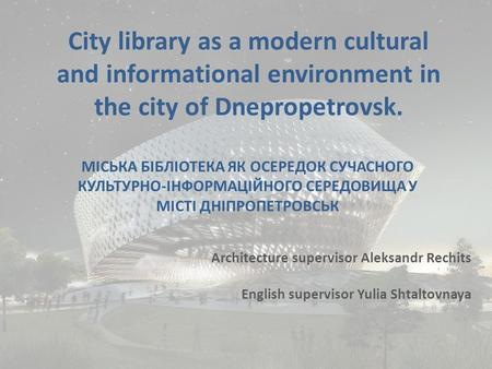 City library as a modern cultural and informational environment in the city of Dnepropetrovsk. Architecture supervisor Aleksandr Rechits English supervisor.