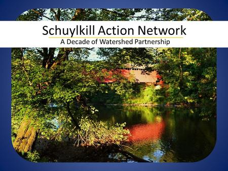 A Decade of Watershed Partnership Schuylkill Action Network.