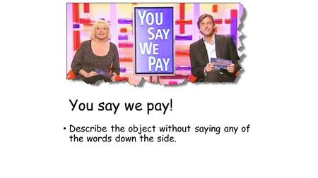 You say we pay! Describe the object without saying any of the words down the side.