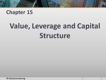 Chapter 15 Value, Leverage and Capital Structure © OnCourse Learning.