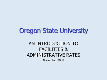 Oregon State University AN INTRODUCTION TO FACILITIES & ADMINISTRATIVE RATES November 2008.