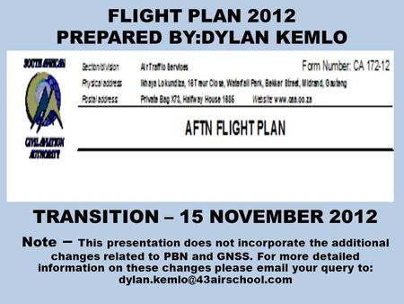 FLIGHT PLAN 2012 PREPARED BY:DYLAN KEMLO TRANSITION – 15 NOVEMBER 2012 Note – This presentation does not incorporate the additional changes related to.