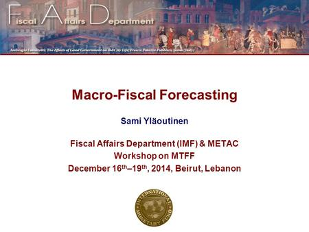 Macro-Fiscal Forecasting Sami Yläoutinen Fiscal Affairs Department (IMF) & METAC Workshop on MTFF December 16 th –19 th, 2014, Beirut, Lebanon.