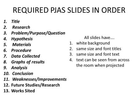 REQUIRED PJAS SLIDES IN ORDER 1.Title 2. Research 3.Problem/Purpose/Question 4.Hypothesis 5. Materials 6.Procedure 7.Data Collected 8.Graphs of results.
