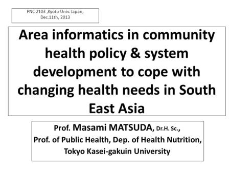 Area informatics <strong>in</strong> community health policy & system development to cope with changing health needs <strong>in</strong> South East Asia Prof. Masami MATSUDA, Dr.H. Sc.,