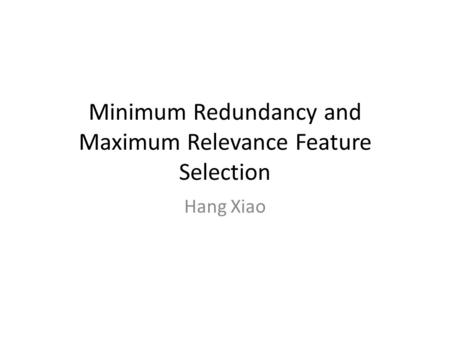 Minimum Redundancy and Maximum Relevance Feature Selection Hang Xiao.