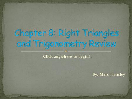 Click anywhere to begin! By: Marc Hensley Right Triangles and Trigonometry.