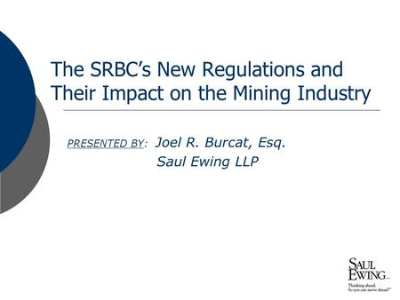 Presentation to: The SRBC's New Regulations and Their Impact on the Mining Industry PRESENTED BY: Joel R. Burcat, Esq. Saul Ewing LLP.