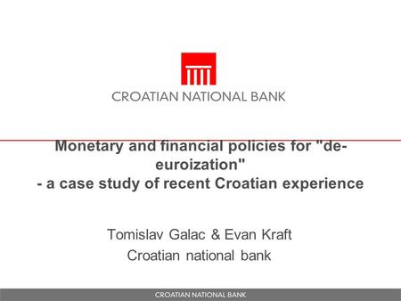 Monetary and financial policies for de- euroization - a case study of recent Croatian experience Tomislav Galac & Evan Kraft Croatian national bank.