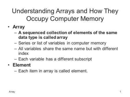 Understanding Arrays and How They Occupy Computer Memory Array –A sequenced collection of elements of the same data type is called array –Series or list.