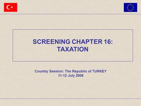 Country Session: The Republic of TURKEY 11-12 July 2006 SCREENING CHAPTER 16: TAXATION.