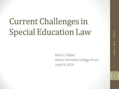 Current Challenges in Special Education Law Mark C. Weber DePaul University College of Law June 25, 2014 5/12/2015 (c) Mark C. Weber 1.