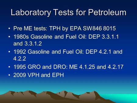 Laboratory Tests for Petroleum Pre ME tests: TPH by EPA SW846 8015 1980s Gasoline and Fuel Oil: DEP 3.3.1.1 and 3.3.1.2 1992 Gasoline and Fuel Oil: DEP.