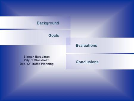 Evaluations Background Goals Conclusions Siamak Baradaran City of Stockholm Dep. Of Traffic Planning.
