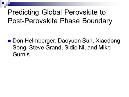 Predicting Global Perovskite to Post-Perovskite Phase Boundary Don Helmberger, Daoyuan Sun, Xiaodong Song, Steve Grand, Sidio Ni, and Mike Gurnis.
