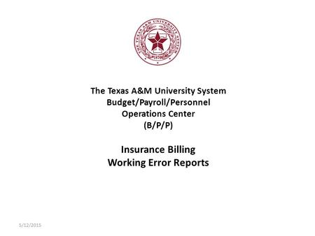 The Texas A&M University System Budget/Payroll/Personnel Operations Center (B/P/P) Insurance Billing Working Error Reports 5/12/2015.