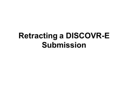 Retracting a DISCOVR-E Submission. Points to Remember You would choose to retract a submission if you wish to make additional edits, or if you wish to.