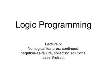 Logic Programming Lecture 5: Nonlogical features, continued: negation-as-failure, collecting solutions, assert/retract.