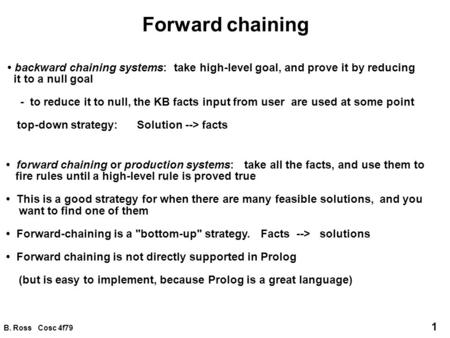 B. Ross Cosc 4f79 1 Forward chaining backward chaining systems: take high-level goal, and prove it by reducing it to a null goal - to reduce it to null,
