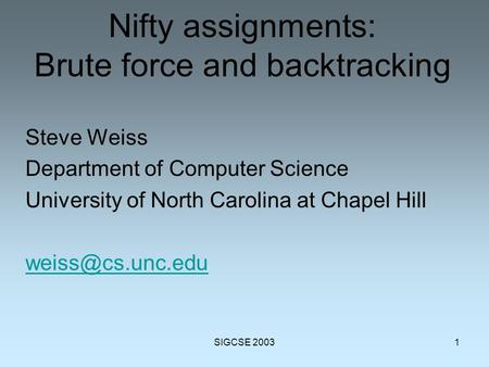 SIGCSE 20031 Nifty assignments: Brute force and backtracking Steve Weiss Department of Computer Science University of North Carolina at Chapel Hill