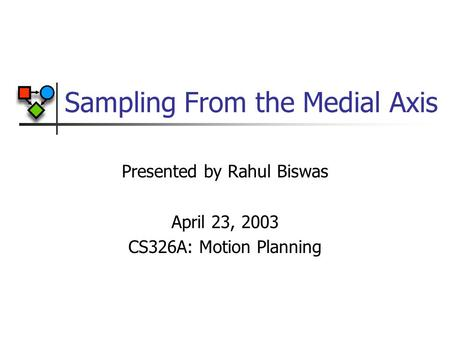Sampling From the Medial Axis Presented by Rahul Biswas April 23, 2003 CS326A: Motion Planning.