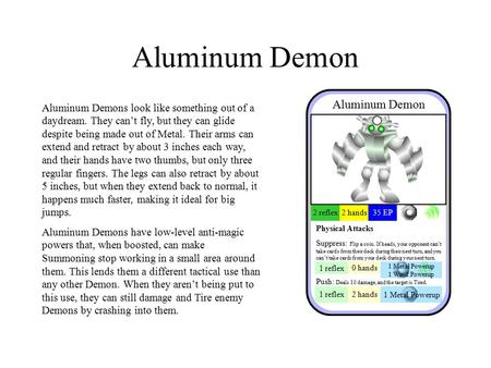 Aluminum Demon Aluminum Demons look like something out of a daydream. They can't fly, but they can glide despite being made out of Metal. Their arms can.