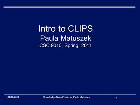 1 01/12/2011Knowledge-Based Systems, Paula Matuszek Intro to CLIPS Paula Matuszek CSC 9010, Spring, 2011.