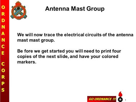 GO ORDNANCE !!! ORDNANCECORPS 1 Antenna Mast Group We will now trace the electrical circuits of the antenna mast mast group. Be fore we get started you.