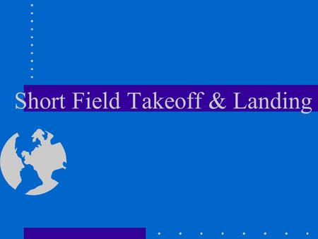 Short Field Takeoff & Landing. Takeoff Objective - Knowledge of elements Positive and accurate control of aircraft with shortest ground roll and steepest.