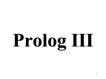 "1 Prolog III. 2 Lists [ ] is the empty list. [x, 2+2, [a, b, c]] is a list of three elements. The first element in the list is its ""head"". The list with."