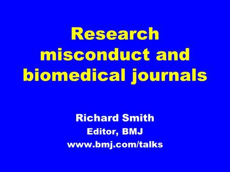 Research misconduct and biomedical journals Richard Smith Editor, BMJ www.bmj.com/talks.