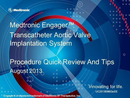 Medtronic Engager™ Transcatheter Aortic Valve Implantation System Procedure Quick Review And Tips August 2013 Innovating for life. UC201305602a EE Engager.