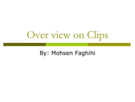 Over view on Clips By: Mohsen Faghihi. Clips view.
