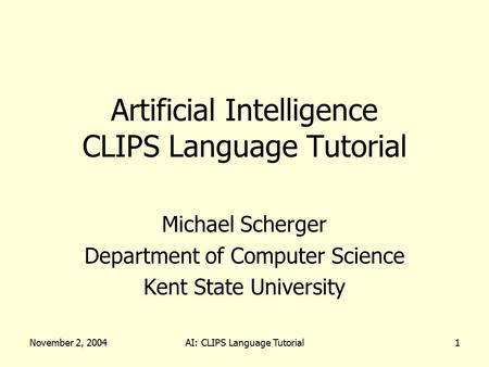 November 2, 2004AI: CLIPS Language Tutorial1 Artificial Intelligence CLIPS Language Tutorial Michael Scherger Department of Computer Science Kent State.