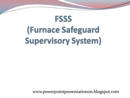www.powerpointpresentationon.blogspot.com FURNACE SAFEGUARD SUPERVISORY SYSTEM F.S.S.S. facilitates remote manual/automatic control of fuel firing equipments.