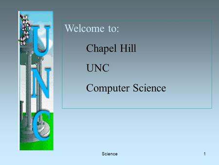 Science1 Welcome to: Chapel Hill UNC Computer Science.