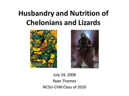 Husbandry and Nutrition of Chelonians and Lizards July 24, 2008 Ryan Thames NCSU-CVM Class of 2010.