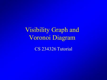 Visibility Graph and Voronoi Diagram CS 234326 Tutorial.