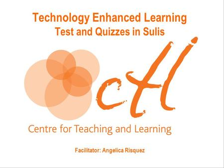 Technology Enhanced Learning Test and Quizzes in Sulis Facilitator: Angelica Risquez.