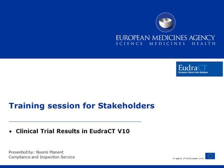 An agency of the European Union Training session for Stakeholders Clinical Trial Results in EudraCT V10 Presented by: Noemi Manent Compliance and Inspection.