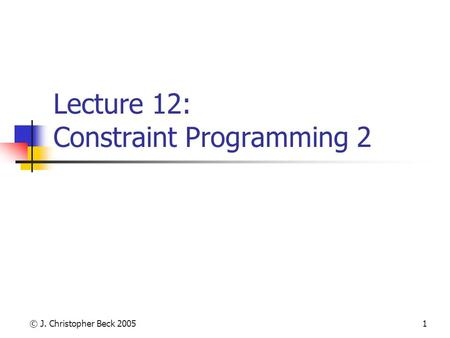 © J. Christopher Beck 20051 Lecture 12: Constraint Programming 2.