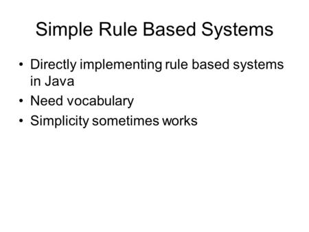 Simple Rule Based Systems Directly implementing rule based systems in Java Need vocabulary Simplicity sometimes works.