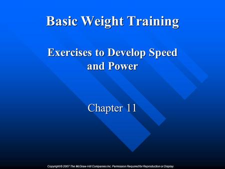 Copyright © 2007 The McGraw-Hill Companies Inc. Permission Required for Reproduction or Display. Basic Weight Training Exercises to Develop Speed and Power.