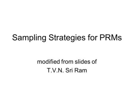Sampling Strategies for PRMs modified from slides of T.V.N. Sri Ram.