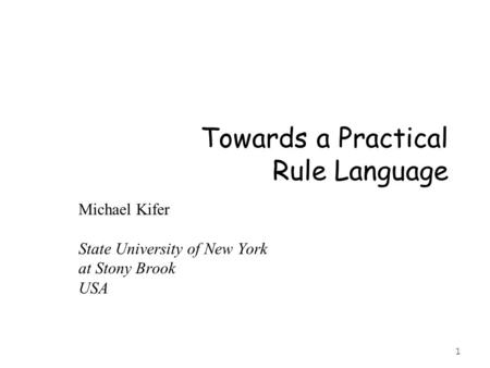 1 Towards a Practical Rule Language Michael Kifer State University of New York at Stony Brook USA.
