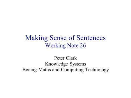 Making Sense of Sentences Working Note 26 Peter Clark Knowledge Systems Boeing Maths and Computing Technology.