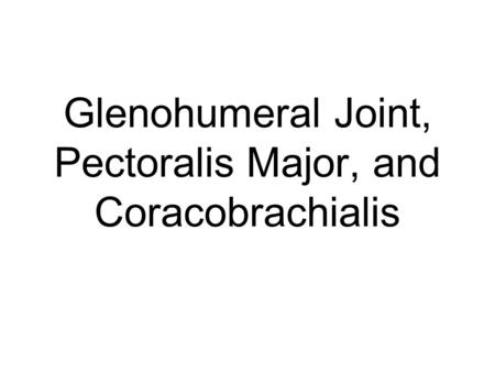 Glenohumeral Joint, Pectoralis Major, and Coracobrachialis.