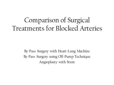 Comparison of Surgical Treatments for Blocked Arteries By-Pass Surgery with Heart-Lung Machine By-Pass Surgery using Off-Pump Technique Angioplasty with.