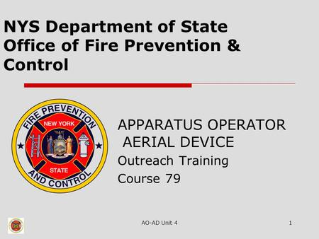 AO-AD Unit 41 NYS Department of State Office of Fire Prevention & Control APPARATUS OPERATOR AERIAL DEVICE Outreach Training Course 79.