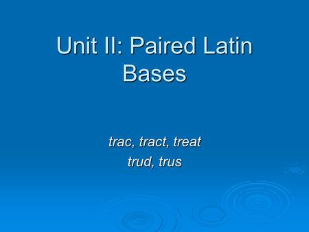 Unit II: Paired Latin Bases trac, tract, treat trud, trus.